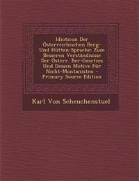 Idioticon Der Österreichischen Berg- Und Hütten-Sprache: Zum Besseren Verständnisse Der Österr. Ber-Gesetzes Und Dessen Motive Für Nicht-Montanisten