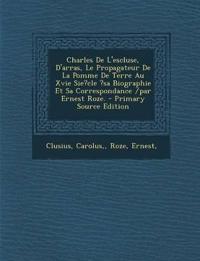 Charles De L'escluse, D'arras, Le Propagateur De La Pomme De Terre Au Xvie Sie?cle ?sa Biographie Et Sa Correspondance /par Ernest Roze. - Primary Sou