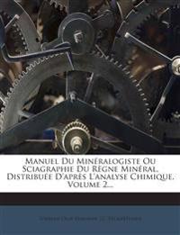 Manuel Du Minéralogiste Ou Sciagraphie Du Règne Minéral, Distribuée D'après L'analyse Chimique, Volume 2...