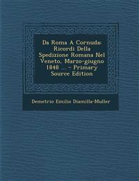 Da Roma A Cornuda: Ricordi Della Spedizione Romana Nel Veneto, Marzo-giugno 1848 ...