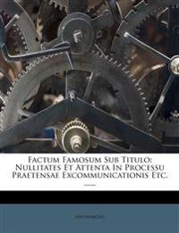 Factum Famosum Sub Titulo: Nullitates Et Attenta In Processu Praetensae Excommunicationis Etc. ......