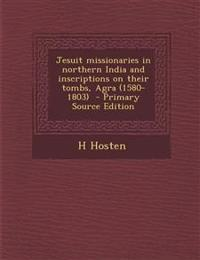 Jesuit Missionaries in Northern India and Inscriptions on Their Tombs, Agra (1580-1803) - Primary Source Edition