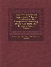 The New Testament Evangelism; A Series Of Addresses On Evangelistic Preaching, Music And Methods - Primary Source Edition