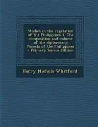 Studies in the vegetation of the Philippines. I. The composition and volume of the dipterocarp forests of the Philippines  - Primary Source Edition