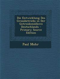 Die Entwicklung Des Grossbetriebs in Der Getreidemüllerei Deutschlands - Primary Source Edition