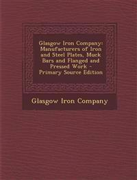 Glasgow Iron Company: Manufacturers of Iron and Steel Plates, Muck Bars and Flanged and Pressed Work - Primary Source Edition
