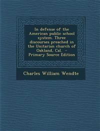 In defense of the American public school system. Three discourses preached in the Unitarian church of Oakland, Cal.  - Primary Source Edition