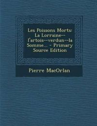 Les Poissons Morts: La Lorraine--l'artois--verdun--la Somme... - Primary Source Edition