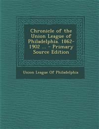 Chronicle of the Union League of Philadelphia. 1862-1902 ...