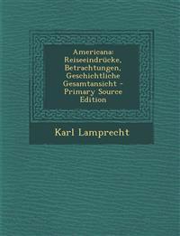 Americana: Reiseeindrücke, Betrachtungen, Geschichtliche Gesamtansicht - Primary Source Edition