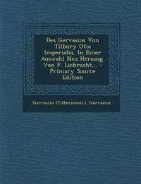 Des Gervasius Von Tilbury Otia Imperialia, In Einer Auswahl Neu Herausg. Von F. Liebrecht... - Primary Source Edition