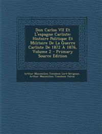 Don Carlos VII Et L'espagne Carliste: Histoire Politique Et Militaire De La Guerre Carliste De 1872 À 1876, Volume 2 - Primary Source Edition