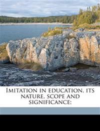 Imitation in education, its nature, scope and significance;
