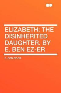 Elizabeth: the Disinherited Daughter. By E. Ben Ez-er