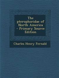 The Pterophoridae of North America - Primary Source Edition