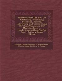 Handbuch Über Den Bau, Die Aufstellung, Behandlung, Bedienung, Heizung, Abwartung Und Conservirung Der Dampfmaschinen: Für Maschinenbauer ... Hundertn