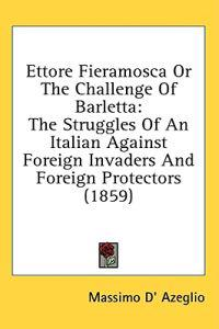 Ettore Fieramosca Or The Challenge Of Barletta: The Struggles Of An Italian Against Foreign Invaders And Foreign Protectors (1859)