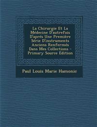 La Chirurgie Et La Médecine D'autrefois D'aprés Une Première Série D'instruments Anciens Renfermés Dans Mes Collections