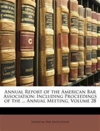 Annual Report of the American Bar Association: Including Proceedings of the ... Annual Meeting, Volume 28