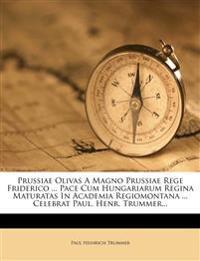 Prussiae Olivas A Magno Prussiae Rege Friderico ... Pace Cum Hungariarum Regina Maturatas In Academia Regiomontana ... Celebrat Paul. Henr. Trummer...
