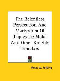 The Relentless Persecution and Martyrdom of Jaques De Molai and Other Knights Templars