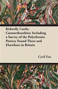Kidwelly Castle, Carmarthenshire; Including a Survey of the Polychrome Pottery Found There and Elsewhere in Britain