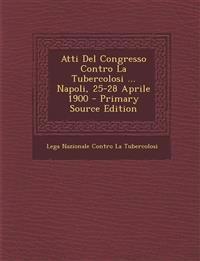 Atti del Congresso Contro La Tubercolosi ... Napoli, 25-28 Aprile 1900 - Primary Source Edition