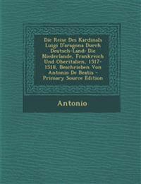 Die Reise Des Kardinals Luigi D'Aragona Durch Deutsch-Land: Die Niederlande, Frankreich Und Oberitalien, 1517-1518, Beschrieben Von Antonio de Beatis