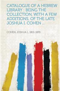 Catalogue of a Hebrew Library : Being the Collection, With a Few Additions, of the Late Joshua I. Cohen ...