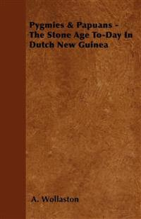 Pygmies & Papuans - The Stone Age To-Day In Dutch New Guinea