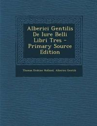 Alberici Gentilis De Iure Belli Libri Tres