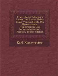Franz Anton Mesmer's Leben Und Lehre: Nebst Einer Vorgeschichte Des Mesmerismus, Hypnotismus Und Somnambulismus - Primary Source Edition