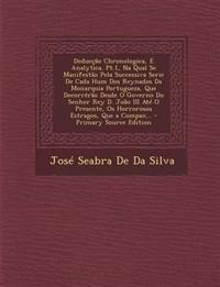 Deduccao Chronologica, E Analytica. PT.1, Na Qual Se Manifestao Pela Successiva Serie de Cada Hum DOS Reynados Da Monarquia Portugueza, Que Decorrerao