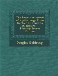 The Loire; The Record of a Pilgrimage from Gerbier de Joncs to St. Nazaire - Primary Source Edition