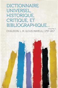 Dictionnaire universel, historique, critique, et bibliographique... Volume 3