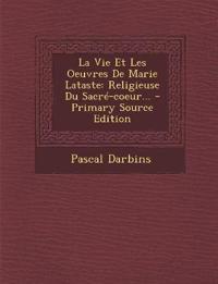 La Vie Et Les Oeuvres de Marie Lataste: Religieuse Du Sacre-Coeur... - Primary Source Edition