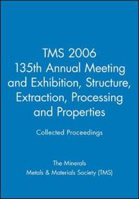 Tms 2006 135th Annual Meeting and Exhibition, Structure, Extraction, Processing and Properties