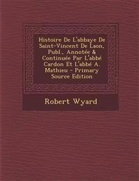 Histoire de L'Abbaye de Saint-Vincent de Laon, Publ., Annotee & Continuee Par L'Abbe Cardon Et L'Abbe A. Mathieu - Primary Source Edition