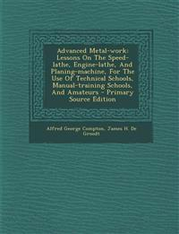 Advanced Metal-work: Lessons On The Speed-lathe, Engine-lathe, And Planing-machine, For The Use Of Technical Schools, Manual-training Schools, And Ama