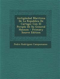 Antiguedad Maritima de La Republica de Cartago: Con El Periplo de Su General Hannon - Primary Source Edition