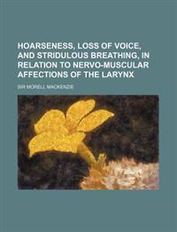 Hoarseness, Loss of Voice, and Stridulous Breathing, in Relation to Nervo-Muscular Affections of the Larynx