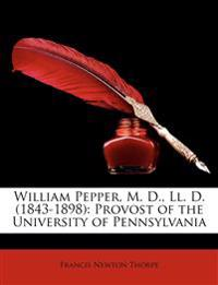 William Pepper, M. D., LL. D. (1843-1898): Provost of the University of Pennsylvania