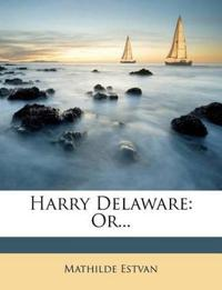 Harry Delaware: Or...