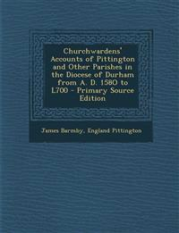 Churchwardens' Accounts of Pittington and Other Parishes in the Diocese of Durham from A. D. 158o to L700 - Primary Source Edition