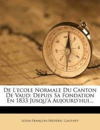 De L'ecole Normale Du Canton De Vaud: Depuis Sa Fondation En 1833 Jusqu'à Aujourd'hui...