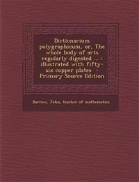 Dictionarium polygraphicum, or, The whole body of arts regularly digested ... : illustrated with fifty-six copper plates