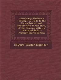 Astronomy Without a Telescope: A Guide to the Constellations, and Introduction to the Study of the Heavens with the Unassisted Sight