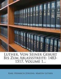 Luther, Von Seiner Geburt Bis Zum Ablassstreite: 1483-1517, Volume 1...