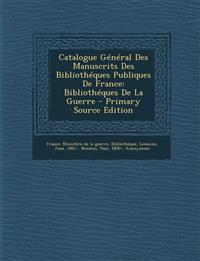 Catalogue General Des Manuscrits Des Bibliotheques Publiques de France: Bibliotheques de La Guerre - Primary Source Edition