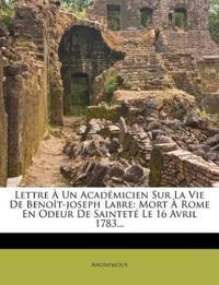 Lettre a Un Academicien Sur La Vie de Benoit-Joseph Labre: Mort a Rome En Odeur de Saintete Le 16 Avril 1783...